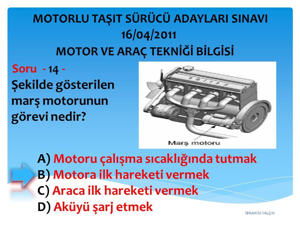 İBRAHİM YALÇIN Şekilde gösterilen marş motorunun görevi nedir? Soru - 14 - A) Motoru çalışma sıcaklığında tutmak B) Motora ilk hareketi vermek C) Arac