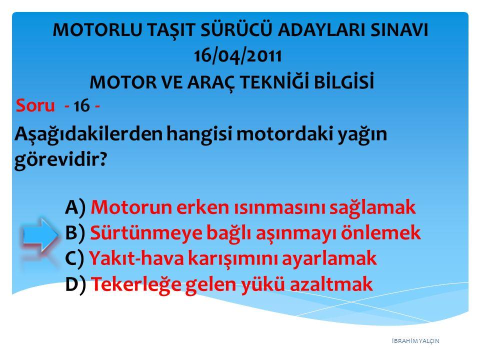 İBRAHİM YALÇIN Aşağıdakilerden hangisi motordaki yağın görevidir? Soru - 16 - A) Motorun erken ısınmasını sağlamak B) Sürtünmeye bağlı aşınmayı önleme