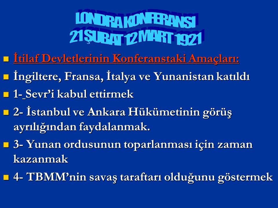 TBMM'nin Konferanstaki Amacı: TBMM'nin Konferanstaki Amacı: Türk milletinin haklı davasını tüm dünyaya göstermek Türk milletinin haklı davasını tüm dünyaya göstermek Türk milletinin barış yanlısı olduğunu göstermek Türk milletinin barış yanlısı olduğunu göstermek LONDRA KONFERANSI (21 ŞUBAT- 12 MART 1921)