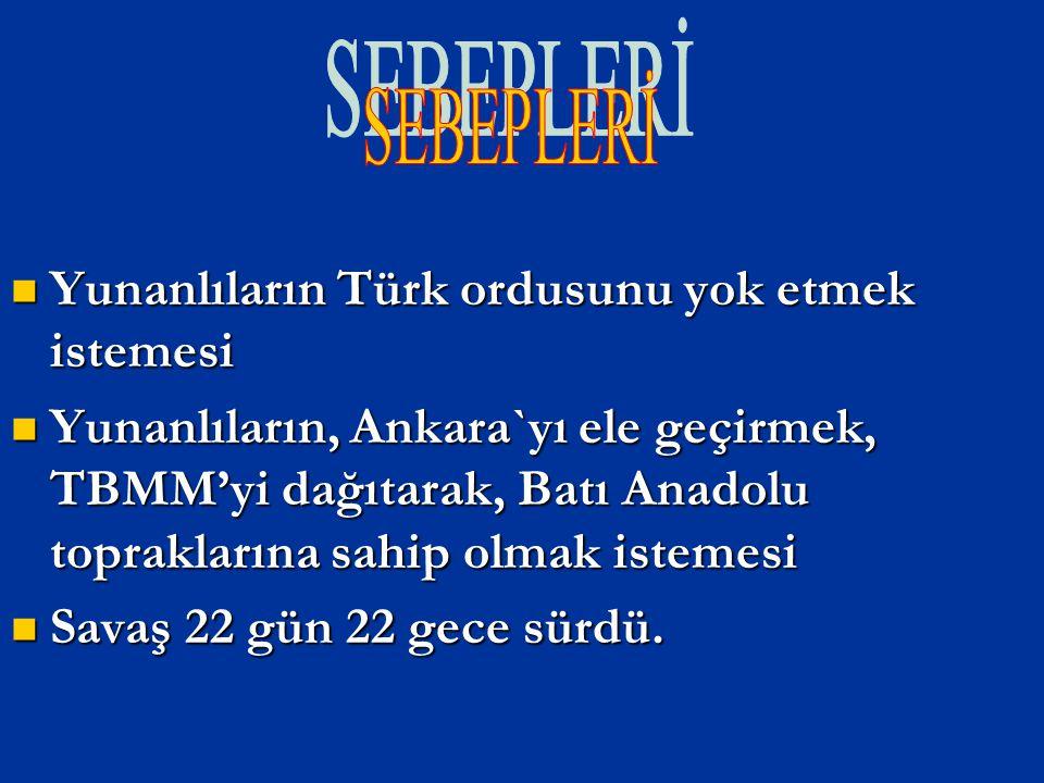 Yunanlıların Türk ordusunu yok etmek istemesi Yunanlıların, Ankara`yı ele geçirmek, TBMM'yi dağıtarak, Batı Anadolu topraklarına sahip olmak istemesi