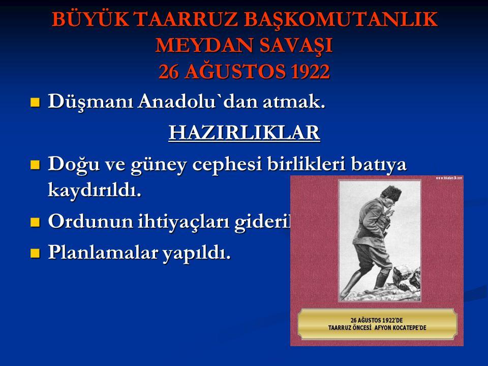 BÜYÜK TAARRUZ BAŞKOMUTANLIK MEYDAN SAVAŞI 26 AĞUSTOS 1922 Düşmanı Anadolu`dan atmak. Düşmanı Anadolu`dan atmak.HAZIRLIKLAR Doğu ve güney cephesi birli