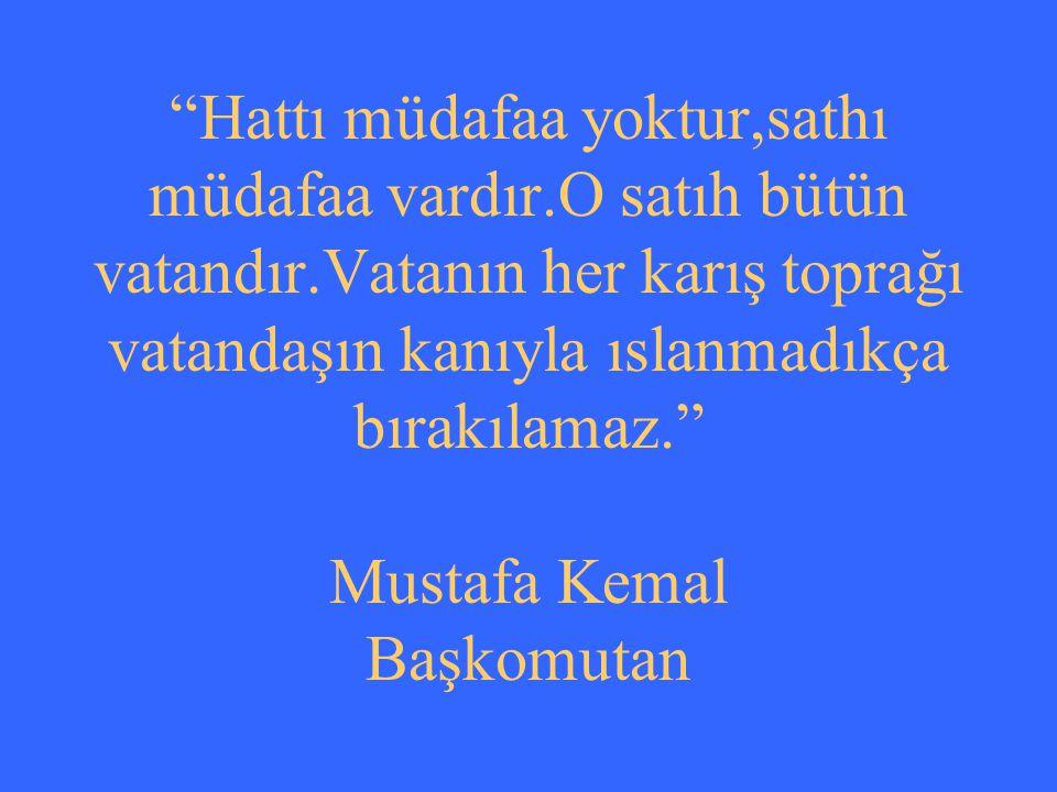 """""""Hattı müdafaa yoktur,sathı müdafaa vardır.O satıh bütün vatandır.Vatanın her karış toprağı vatandaşın kanıyla ıslanmadıkça bırakılamaz."""" Mustafa Kema"""