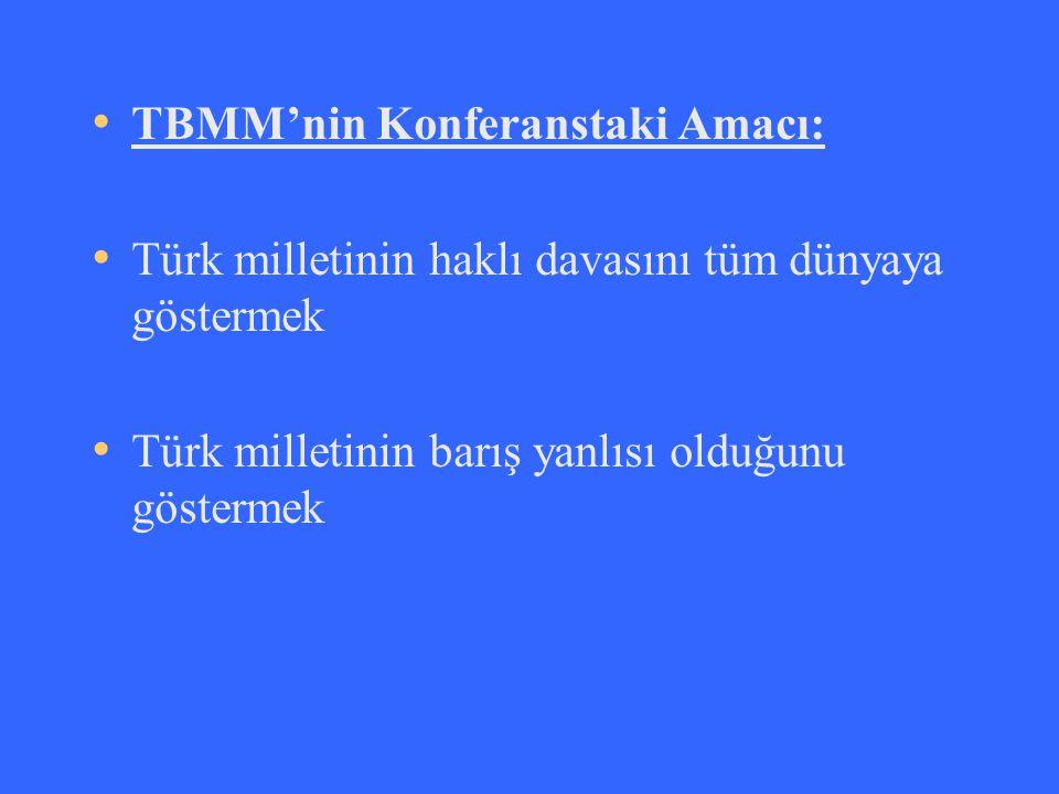 TBMM'nin Konferanstaki Amacı: Türk milletinin haklı davasını tüm dünyaya göstermek Türk milletinin barış yanlısı olduğunu göstermek