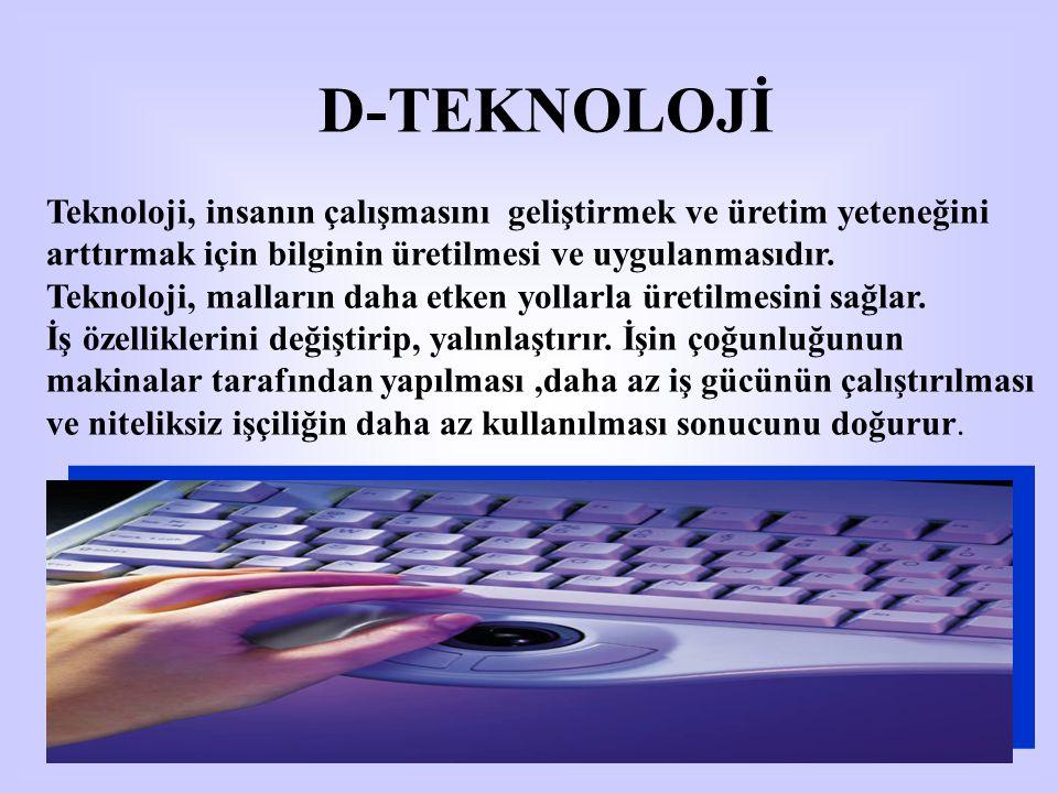 D-TEKNOLOJİ Teknoloji, insanın çalışmasını geliştirmek ve üretim yeteneğini arttırmak için bilginin üretilmesi ve uygulanmasıdır. Teknoloji, malların