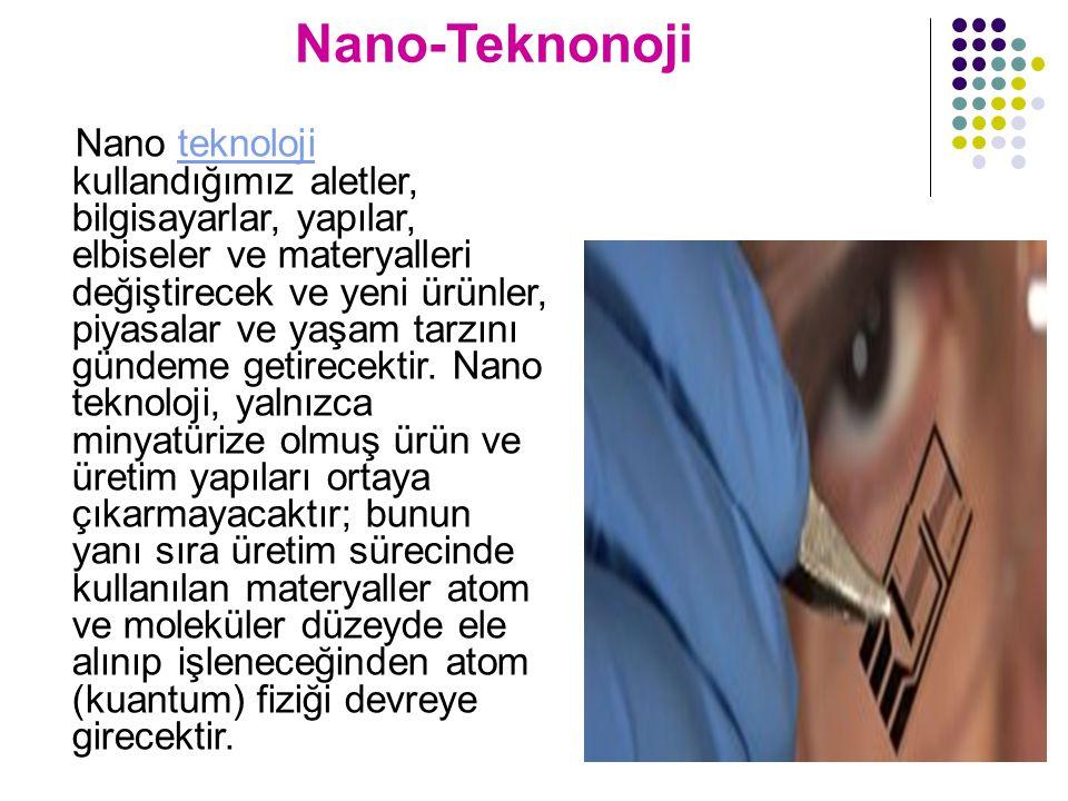 Nano-Teknonoji Nano teknoloji kullandığımız aletler, bilgisayarlar, yapılar, elbiseler ve materyalleri değiştirecek ve yeni ürünler, piyasalar ve yaşam tarzını gündeme getirecektir.