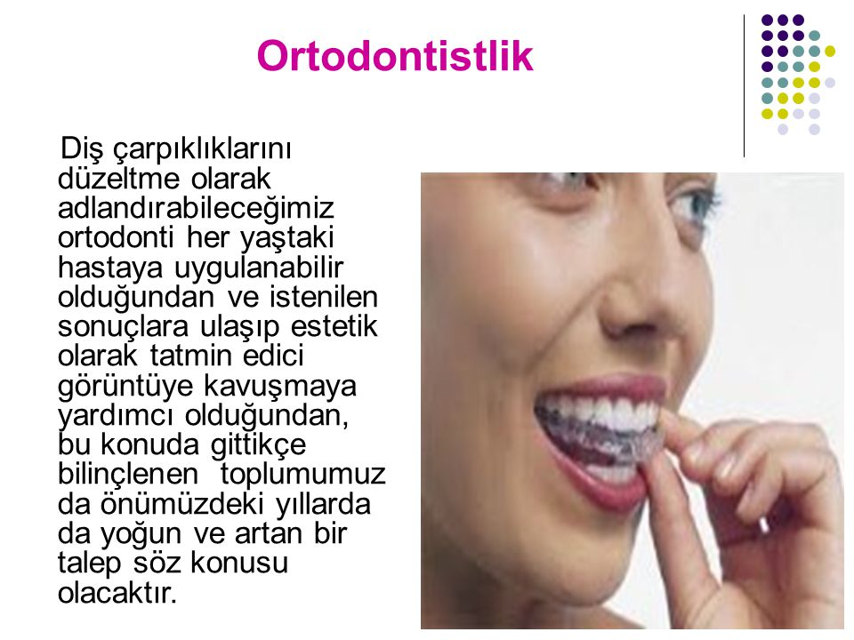 Ortodontistlik Diş çarpıklıklarını düzeltme olarak adlandırabileceğimiz ortodonti her yaştaki hastaya uygulanabilir olduğundan ve istenilen sonuçlara ulaşıp estetik olarak tatmin edici görüntüye kavuşmaya yardımcı olduğundan, bu konuda gittikçe bilinçlenen toplumumuz da önümüzdeki yıllarda da yoğun ve artan bir talep söz konusu olacaktır.