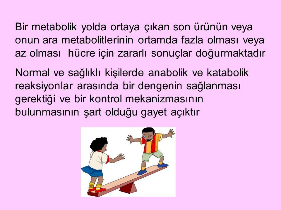 Bir metabolik yolda ortaya çıkan son ürünün veya onun ara metabolitlerinin ortamda fazla olması veya az olması hücre için zararlı sonuçlar doğurmaktad