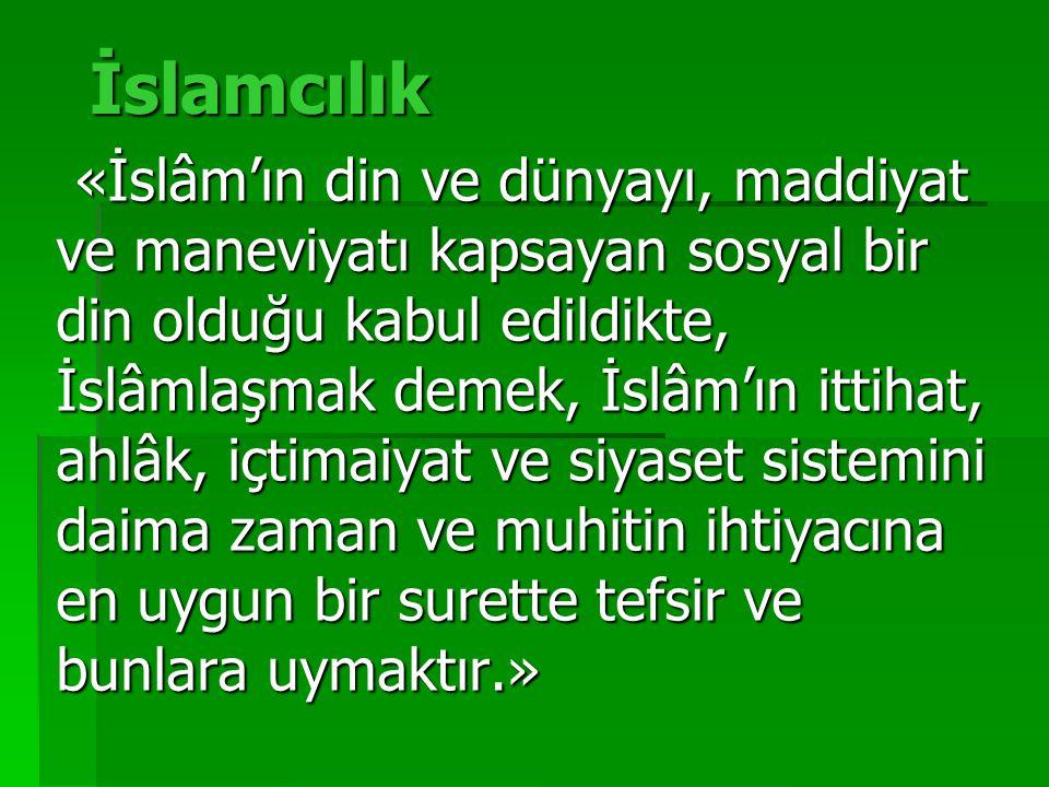 İslamcılık «İslâm'ın din ve dünyayı, maddiyat ve maneviyatı kapsayan sosyal bir din olduğu kabul edildikte, İslâmlaşmak demek, İslâm'ın ittihat, ahlâk, içtimaiyat ve siyaset sistemini daima zaman ve muhitin ihtiyacına en uygun bir surette tefsir ve bunlara uymaktır.» «İslâm'ın din ve dünyayı, maddiyat ve maneviyatı kapsayan sosyal bir din olduğu kabul edildikte, İslâmlaşmak demek, İslâm'ın ittihat, ahlâk, içtimaiyat ve siyaset sistemini daima zaman ve muhitin ihtiyacına en uygun bir surette tefsir ve bunlara uymaktır.»