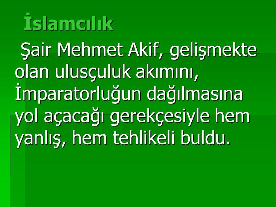 İslamcılık Şair Mehmet Akif, gelişmekte olan ulusçuluk akımını, İmparatorluğun dağılmasına yol açacağı gerekçesiyle hem yanlış, hem tehlikeli buldu.