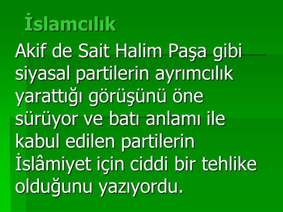 İslamcılık Akif de Sait Halim Paşa gibi siyasal partilerin ayrımcılık yarattığı görüşünü öne sürüyor ve batı anlamı ile kabul edilen partilerin İslâmiyet için ciddi bir tehlike olduğunu yazıyordu.