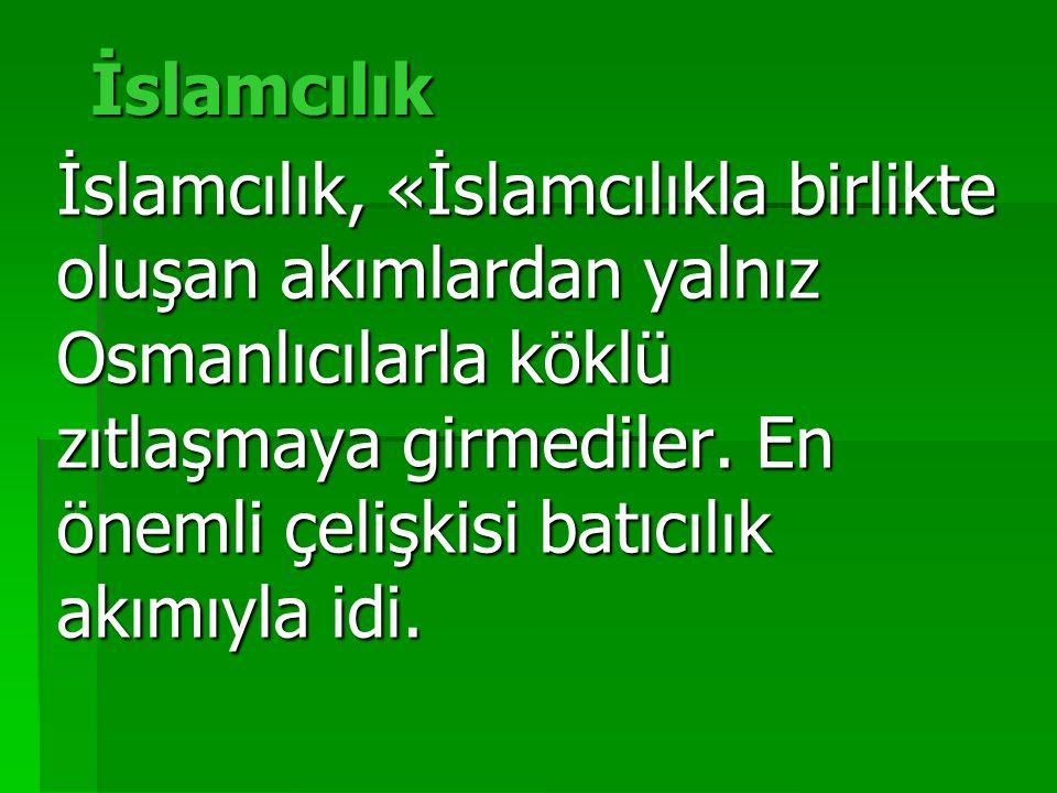 İslamcılık İslamcılık, «İslamcılıkla birlikte oluşan akımlardan yalnız Osmanlıcılarla köklü zıtlaşmaya girmediler. En önemli çelişkisi batıcılık akımı