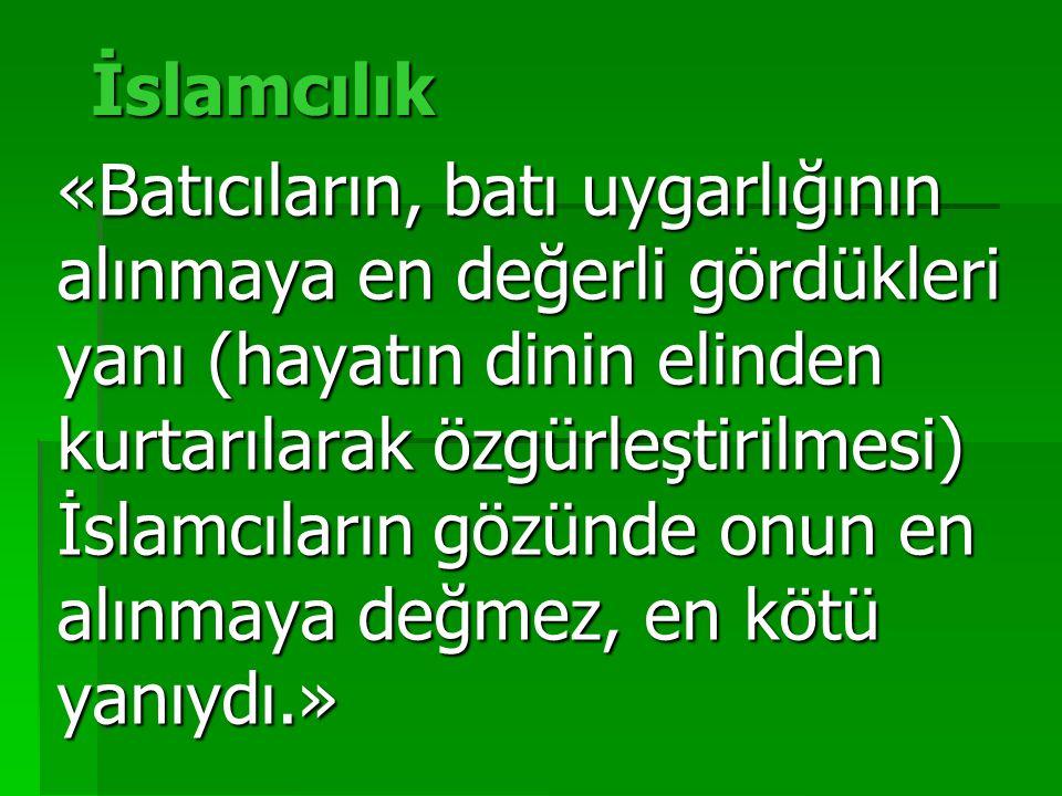 İslamcılık «Batıcıların, batı uygarlığının alınmaya en değerli gördükleri yanı (hayatın dinin elinden kurtarılarak özgürleştirilmesi) İslamcıların gözünde onun en alınmaya değmez, en kötü yanıydı.»