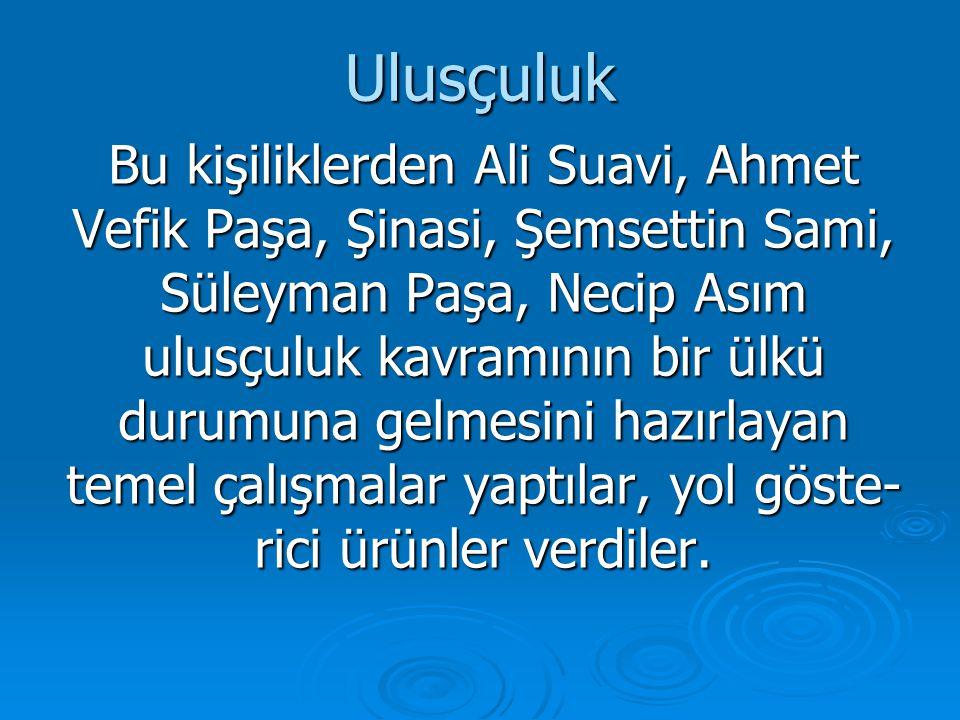 Ulusçuluk Bu kişiliklerden Ali Suavi, Ahmet Vefik Paşa, Şinasi, Şemsettin Sami, Süleyman Paşa, Necip Asım ulusçuluk kavramının bir ülkü durumuna gelme