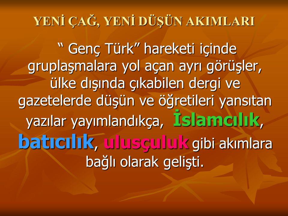 YENİ ÇAĞ, YENİ DÜŞÜN AKIMLARI Genç Türk hareketi içinde gruplaşmalara yol açan ayrı görüşler, ülke dışında çıkabilen dergi ve gazetelerde düşün ve öğretileri yansıtan yazılar yayımlandıkça, İslamcılık, batıcılık, ulusçuluk gibi akımlara bağlı olarak gelişti.