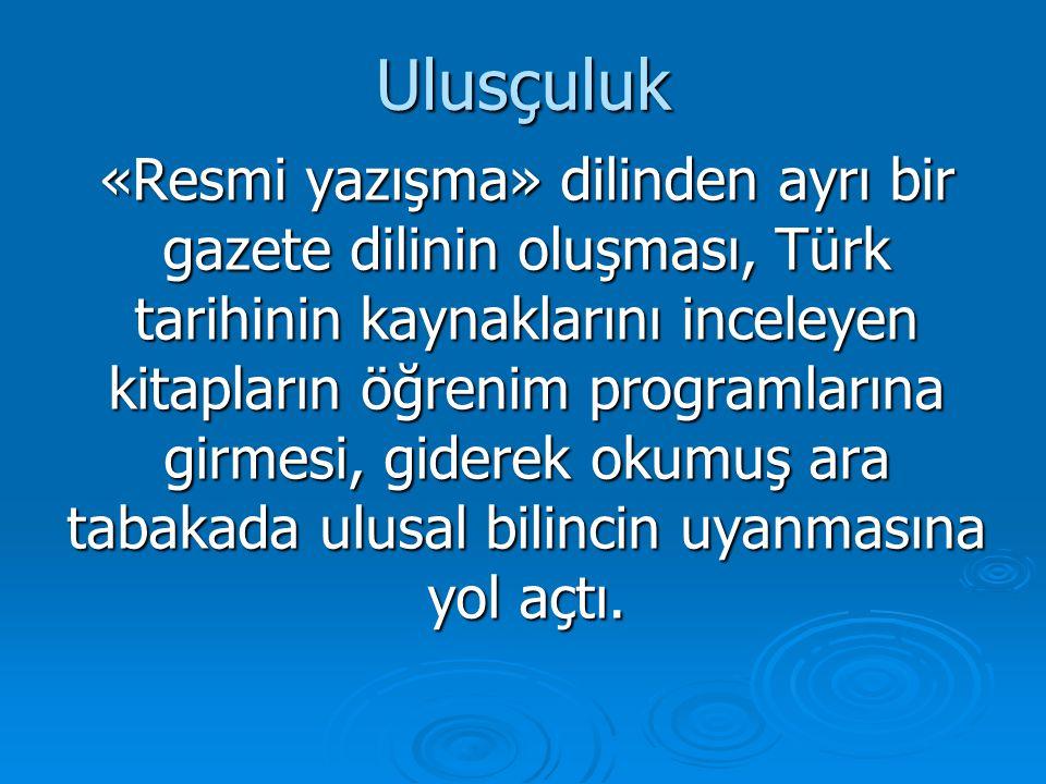 Ulusçuluk «Resmi yazışma» dilinden ayrı bir gazete dilinin oluşması, Türk tarihinin kaynaklarını inceleyen kitapların öğrenim programlarına girmesi, g