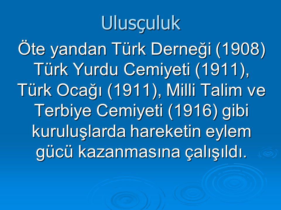 Ulusçuluk Öte yandan Türk Derneği (1908) Türk Yurdu Cemiyeti (1911), Türk Ocağı (1911), Milli Talim ve Terbiye Cemiyeti (1916) gibi kuruluşlarda hareketin eylem gücü kazanmasına çalışıldı.