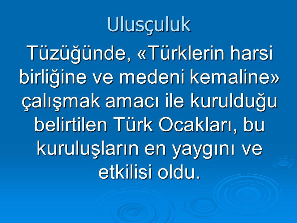 Ulusçuluk Tüzüğünde, «Türklerin harsi birliğine ve medeni kemaline» çalışmak amacı ile kurulduğu belirtilen Türk Ocakları, bu kuruluşların en yaygını ve etkilisi oldu.