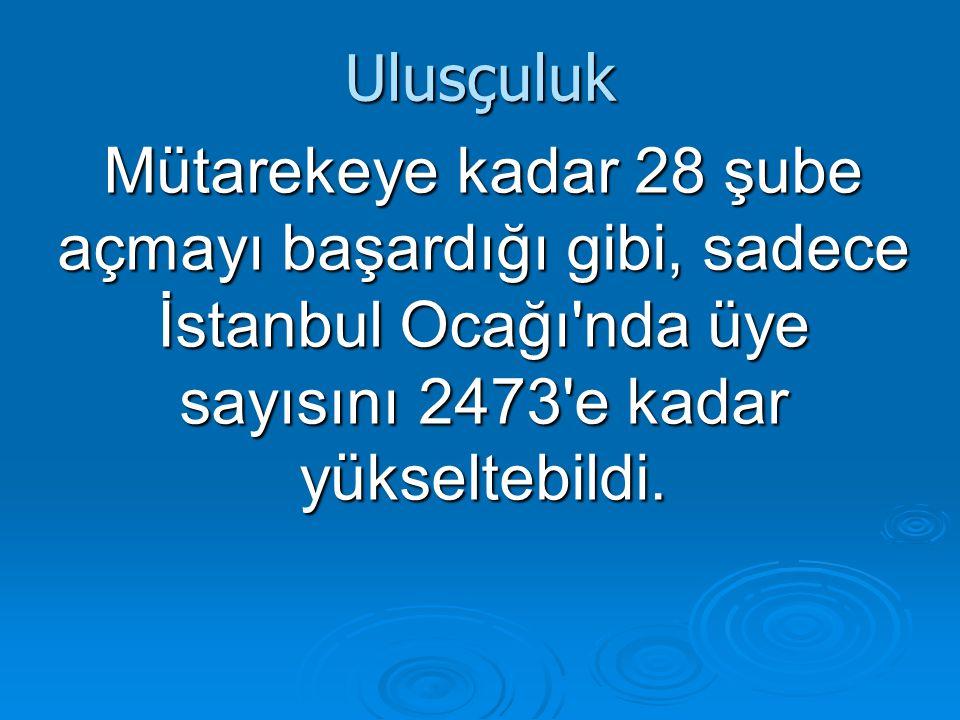 Ulusçuluk Mütarekeye kadar 28 şube açmayı başardığı gibi, sadece İstanbul Ocağı'nda üye sayısını 2473'e kadar yükseltebildi.