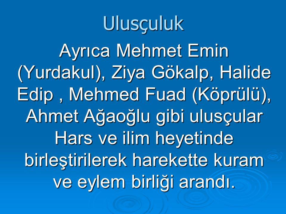 Ulusçuluk Ayrıca Mehmet Emin (Yurdakul), Ziya Gökalp, Halide Edip, Mehmed Fuad (Köprülü), Ahmet Ağaoğlu gibi ulusçular Hars ve ilim heyetinde birleştirilerek harekette kuram ve eylem birliği arandı.