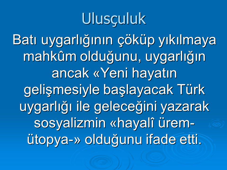 Ulusçuluk Batı uygarlığının çöküp yıkılmaya mahkûm olduğunu, uygarlığın ancak «Yeni hayatın gelişmesiyle başlayacak Türk uygarlığı ile geleceğini yazarak sosyalizmin «hayalî ürem- ütopya-» olduğunu ifade etti.