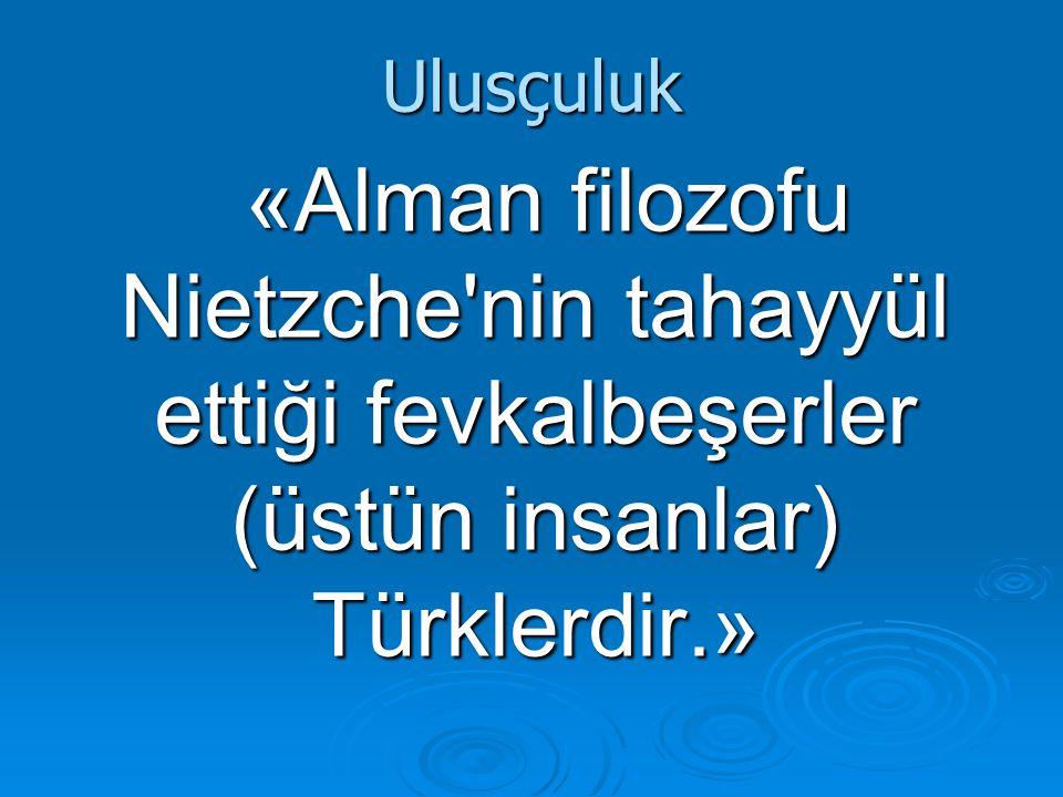 Ulusçuluk «Alman filozofu Nietzche nin tahayyül ettiği fevkalbeşerler (üstün insanlar) Türklerdir.» «Alman filozofu Nietzche nin tahayyül ettiği fevkalbeşerler (üstün insanlar) Türklerdir.»