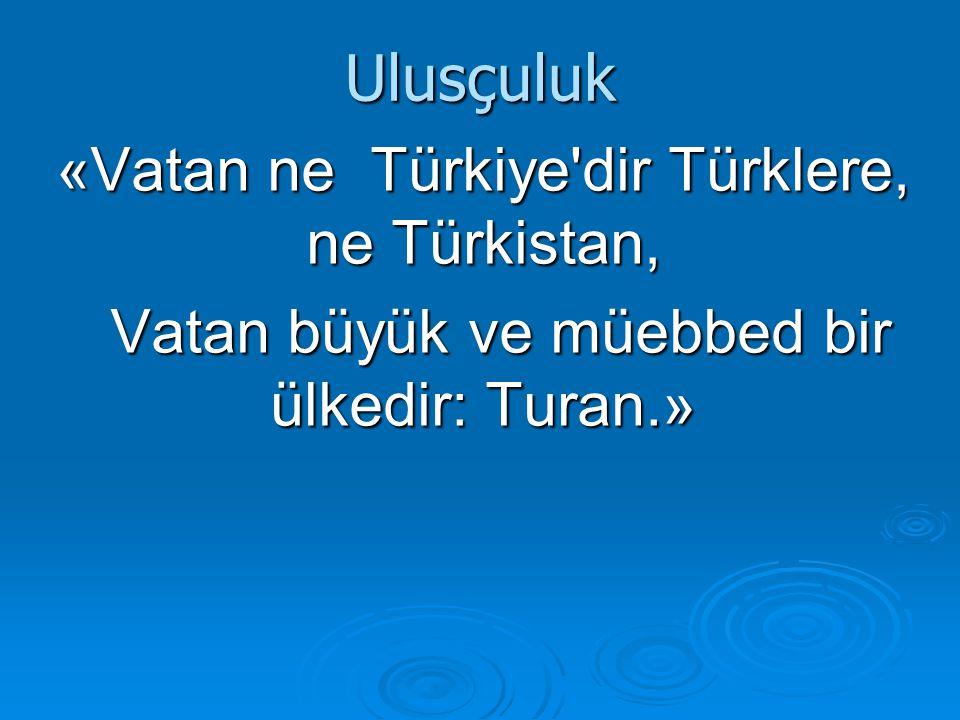 Ulusçuluk «Vatan ne Türkiye'dir Türklere, ne Türkistan, Vatan büyük ve müebbed bir ülkedir: Turan.» Vatan büyük ve müebbed bir ülkedir: Turan.»