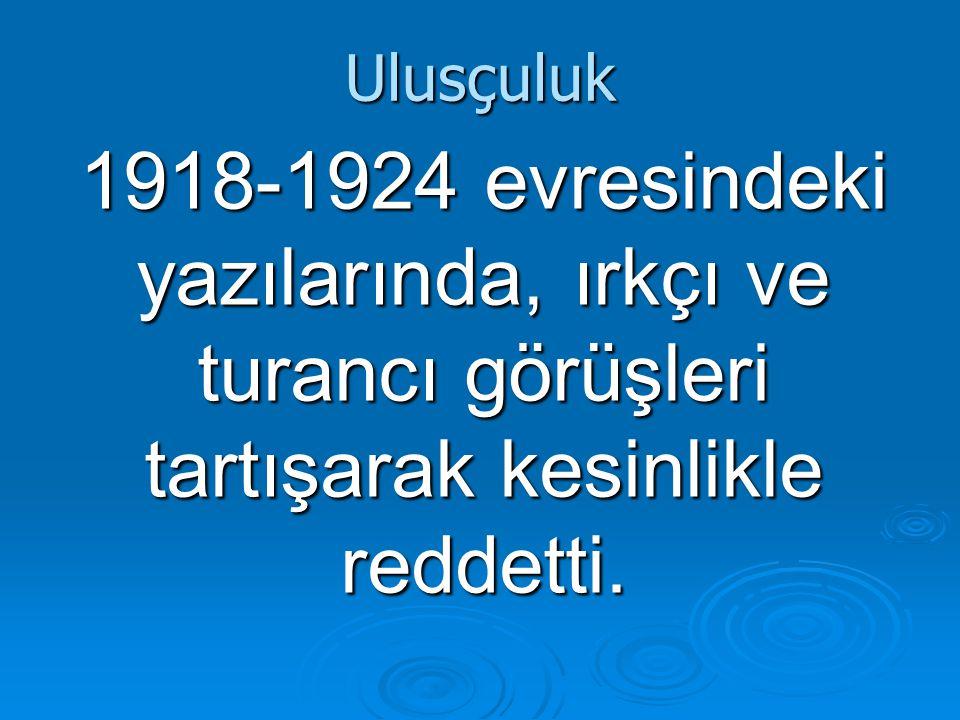 Ulusçuluk 1918-1924 evresindeki yazılarında, ırkçı ve turancı görüşleri tartışarak kesinlikle reddetti.