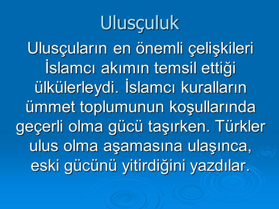 Ulusçuluk Ulusçuların en önemli çelişkileri İslamcı akımın temsil ettiği ülkülerleydi. İslamcı kuralların ümmet toplumunun koşullarında geçerli olma g