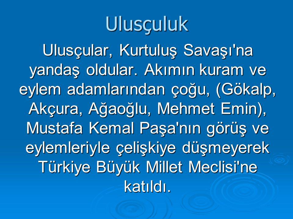Ulusçuluk Ulusçular, Kurtuluş Savaşı'na yandaş oldular. Akımın kuram ve eylem adamlarından çoğu, (Gökalp, Akçura, Ağaoğlu, Mehmet Emin), Mustafa Kemal