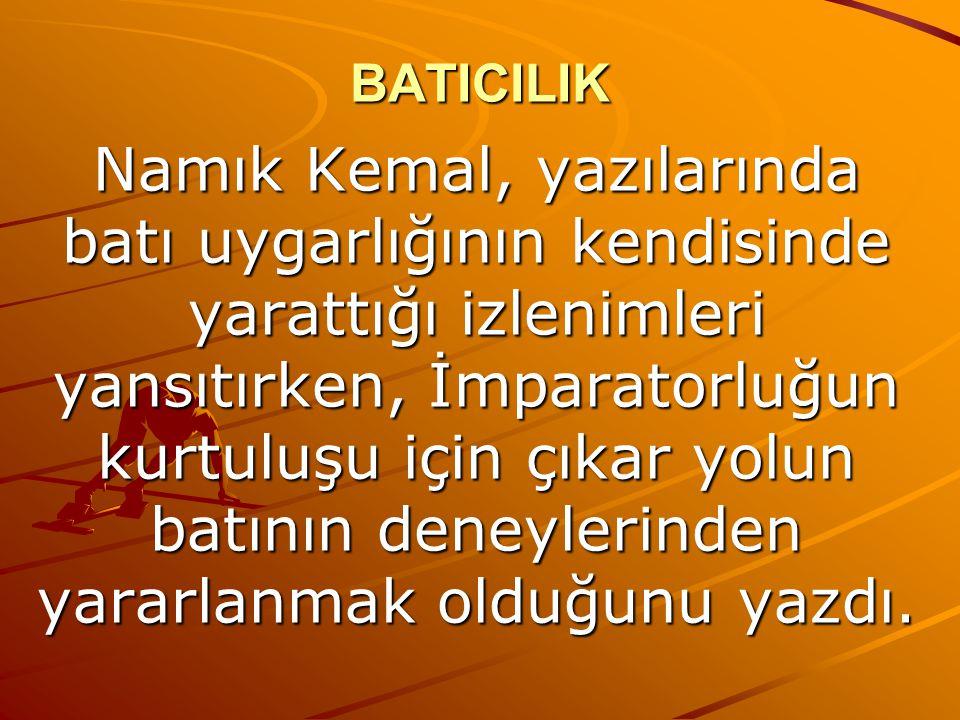 BATICILIK Namık Kemal, yazılarında batı uygarlığının kendisinde yarattığı izlenimleri yansıtırken, İmparatorluğun kurtuluşu için çıkar yolun batının deneylerinden yararlanmak olduğunu yazdı.