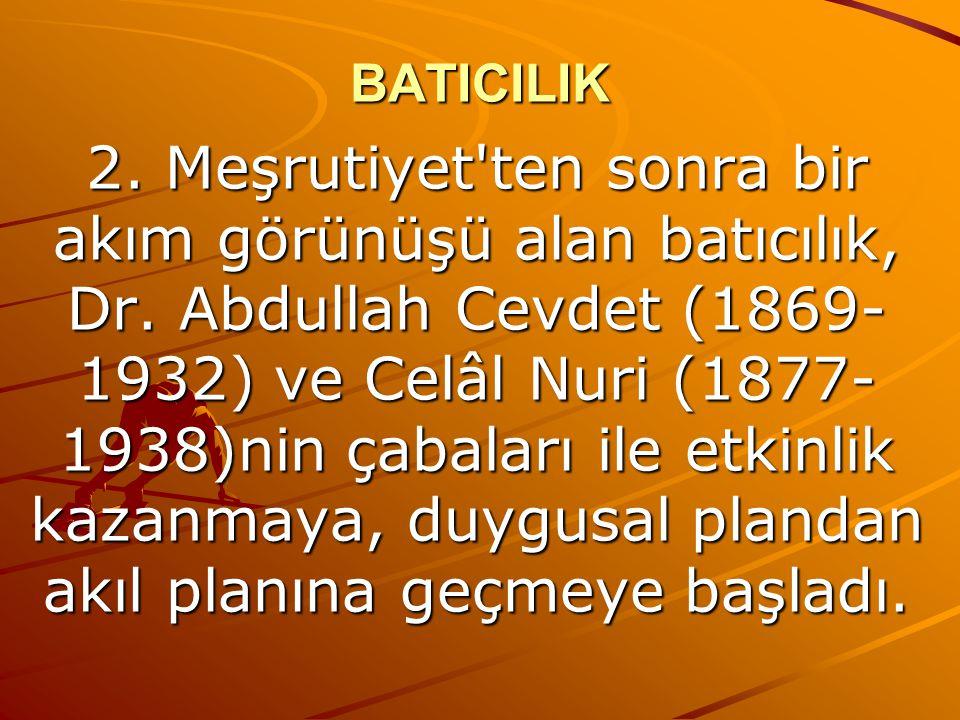 BATICILIK 2. Meşrutiyet'ten sonra bir akım görünüşü alan batıcılık, Dr. Abdullah Cevdet (1869- 1932) ve Celâl Nuri (1877- 1938)nin çabaları ile etkinl