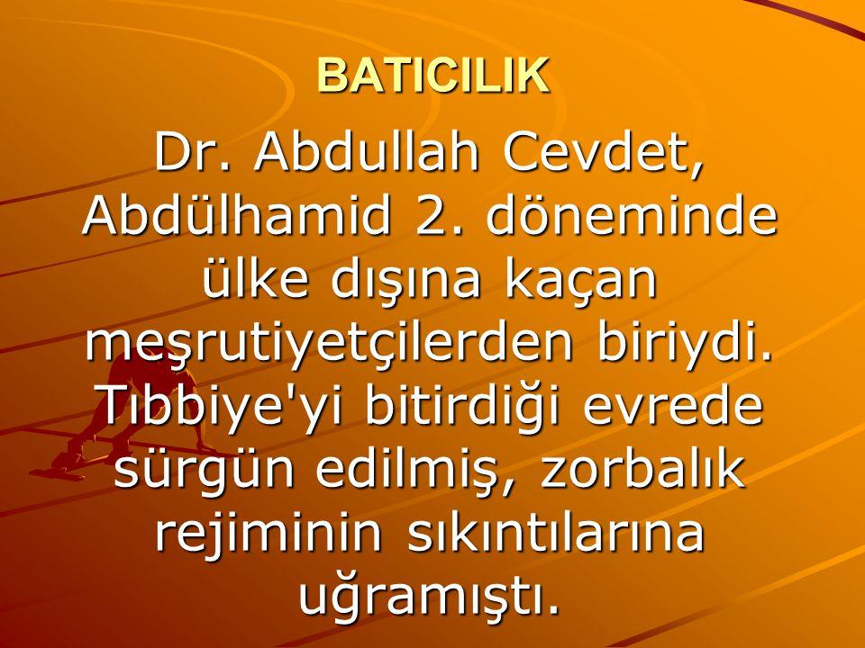 BATICILIK Dr. Abdullah Cevdet, Abdülhamid 2. döneminde ülke dışına kaçan meşrutiyetçilerden biriydi. Tıbbiye'yi bitirdiği evrede sürgün edilmiş, zorba