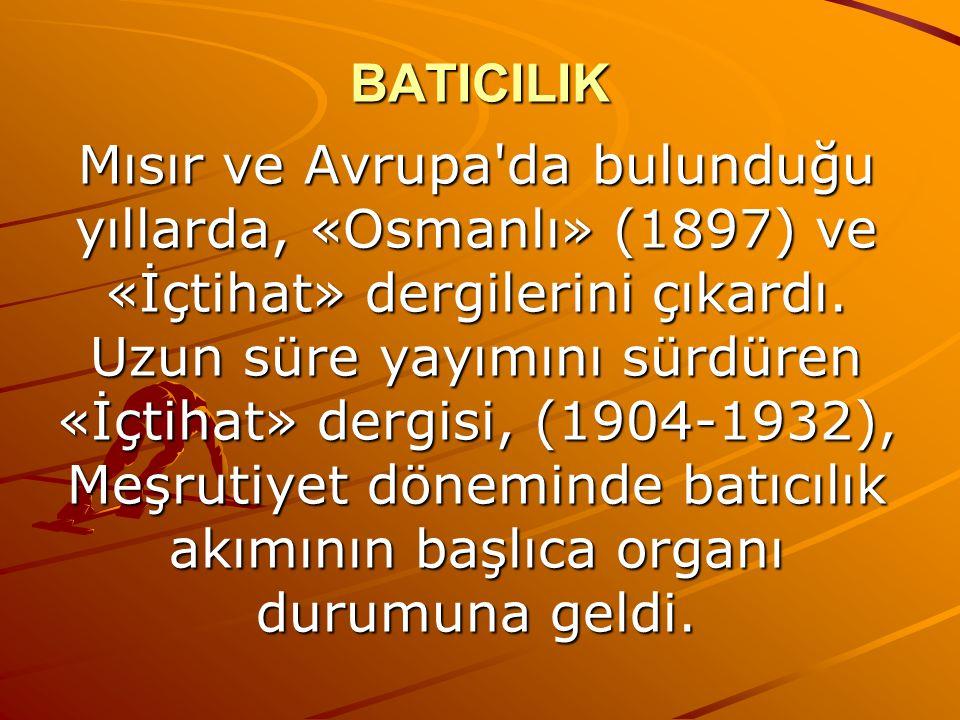 BATICILIK Mısır ve Avrupa da bulunduğu yıllarda, «Osmanlı» (1897) ve «İçtihat» dergilerini çıkardı.