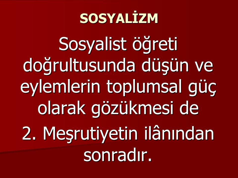 SOSYALİZM Sosyalist öğreti doğrultusunda düşün ve eylemlerin toplumsal güç olarak gözükmesi de 2. Meşrutiyetin ilânından sonradır.