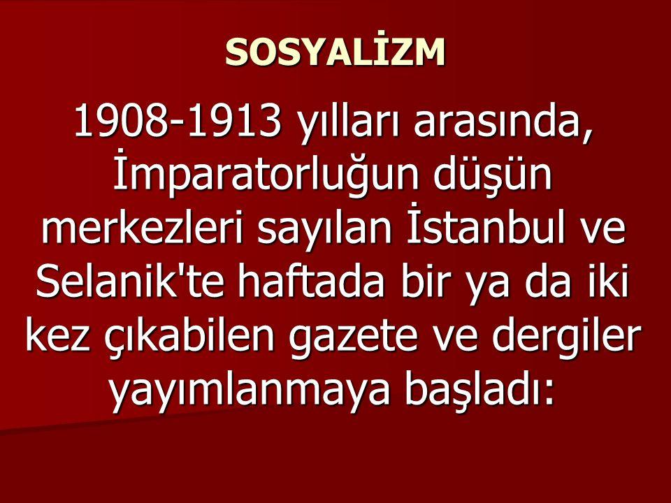 SOSYALİZM 1908-1913 yılları arasında, İmparatorluğun düşün merkezleri sayılan İstanbul ve Selanik te haftada bir ya da iki kez çıkabilen gazete ve dergiler yayımlanmaya başladı: