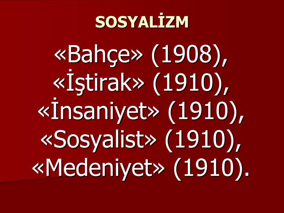 SOSYALİZM «Bahçe» (1908), «İştirak» (1910), «İnsaniyet» (1910), «Sosyalist» (1910), «Medeniyet» (1910).