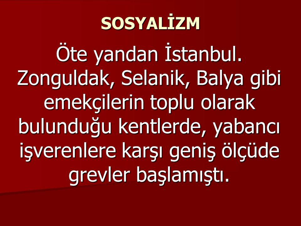 SOSYALİZM Öte yandan İstanbul. Zonguldak, Selanik, Balya gibi emekçilerin toplu olarak bulunduğu kentlerde, yabancı işverenlere karşı geniş ölçüde gre