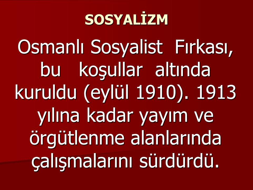 SOSYALİZM Osmanlı Sosyalist Fırkası, bu koşullar altında kuruldu (eylül 1910). 1913 yılına kadar yayım ve örgütlenme alanlarında çalışmalarını sürdürd