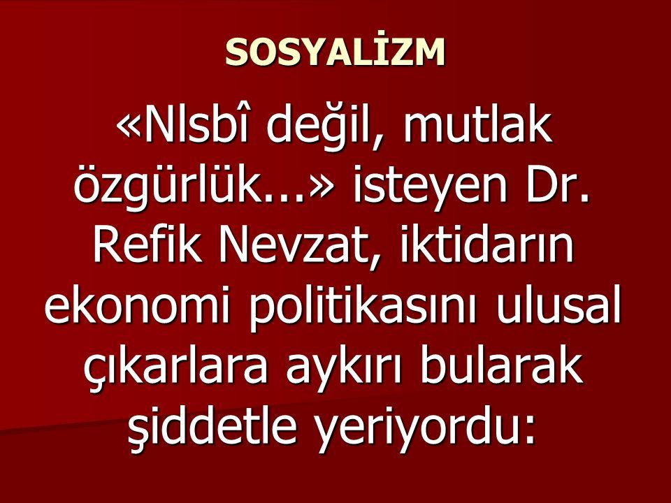 SOSYALİZM «Nlsbî değil, mutlak özgürlük...» isteyen Dr. Refik Nevzat, iktidarın ekonomi politikasını ulusal çıkarlara aykırı bularak şiddetle yeriyord