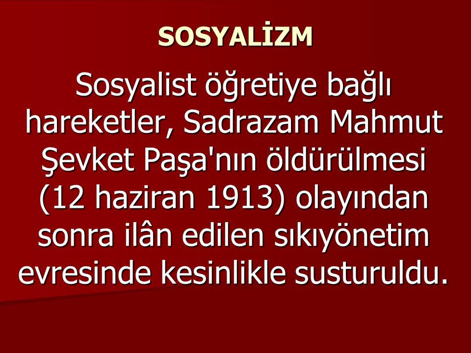 SOSYALİZM Sosyalist öğretiye bağlı hareketler, Sadrazam Mahmut Şevket Paşa nın öldürülmesi (12 haziran 1913) olayından sonra ilân edilen sıkıyönetim evresinde kesinlikle susturuldu.