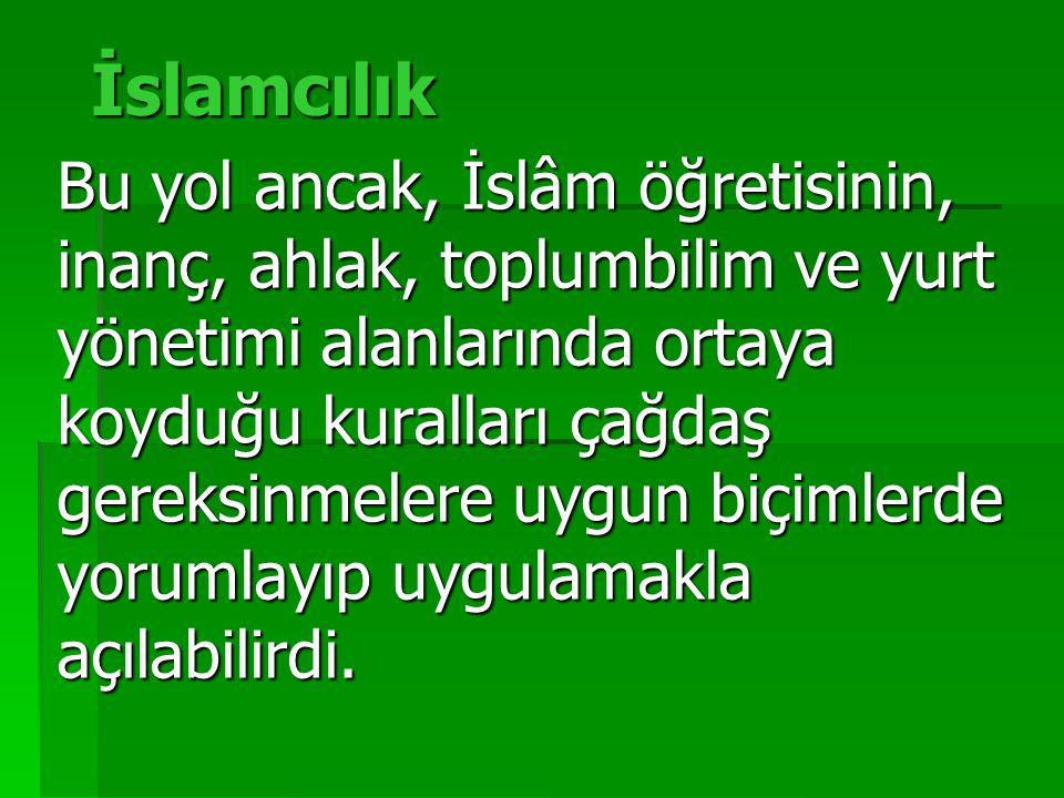 İslamcılık Bu yol ancak, İslâm öğretisinin, inanç, ahlak, toplumbilim ve yurt yönetimi alanlarında ortaya koyduğu kuralları çağdaş gereksinmelere uygun biçimlerde yorumlayıp uygulamakla açılabilirdi.