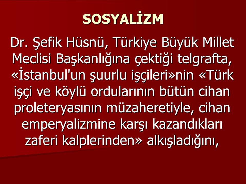 SOSYALİZM Dr. Şefik Hüsnü, Türkiye Büyük Millet Meclisi Başkanlığına çektiği telgrafta, «İstanbul'un şuurlu işçileri»nin «Türk işçi ve köylü orduların