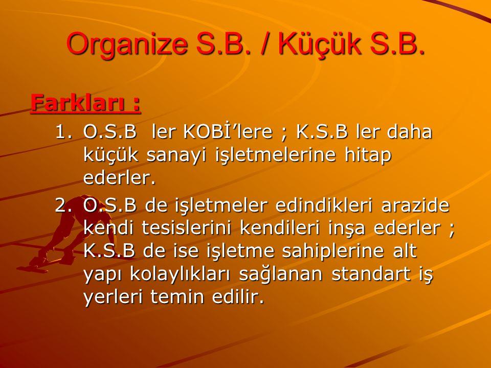 Organize S.B. / Küçük S.B. Farkları : 1.O.S.B ler KOBİ'lere ; K.S.B ler daha küçük sanayi işletmelerine hitap ederler. 2.O.S.B de işletmeler edindikle