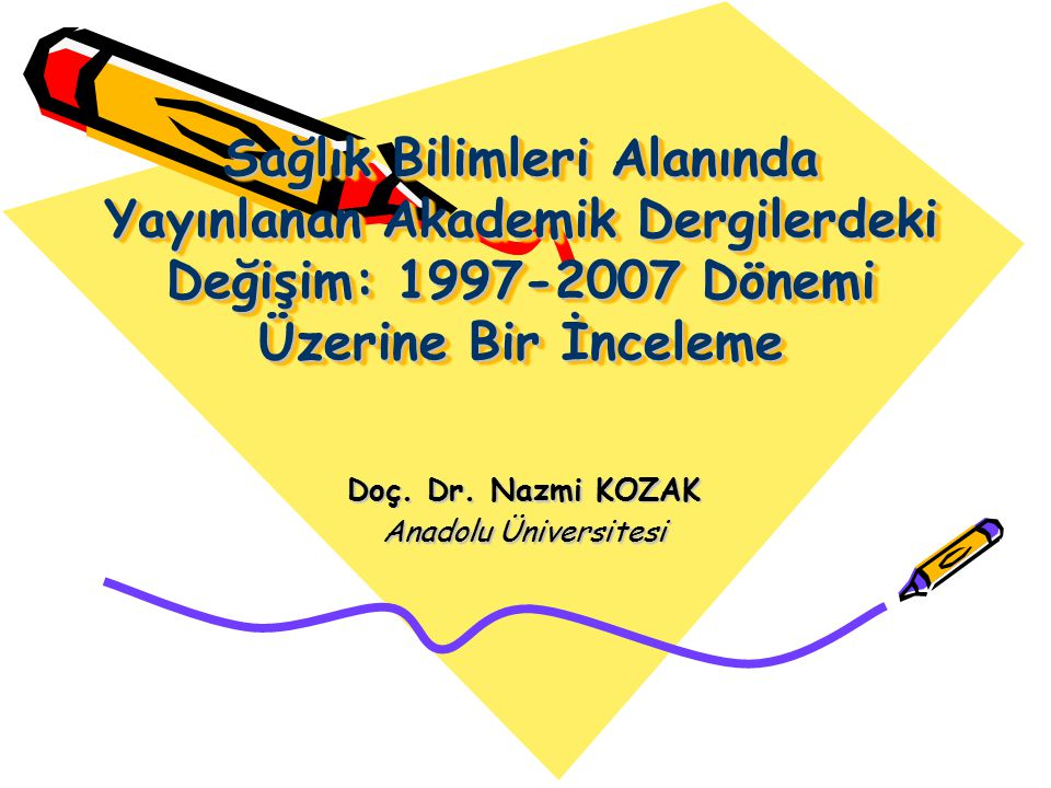 Sağlık Bilimleri Alanında Yayınlanan Akademik Dergilerdeki Değişim: 1997-2007 Dönemi Üzerine Bir İnceleme Doç. Dr. Nazmi KOZAK Anadolu Üniversitesi