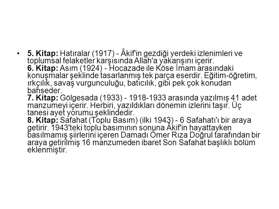 5. Kitap: Hatıralar (1917) - Âkif'in gezdiği yerdeki izlenimleri ve toplumsal felaketler karşısında Allah'a yakarışını içerir. 6. Kitap: Asım (1924) -