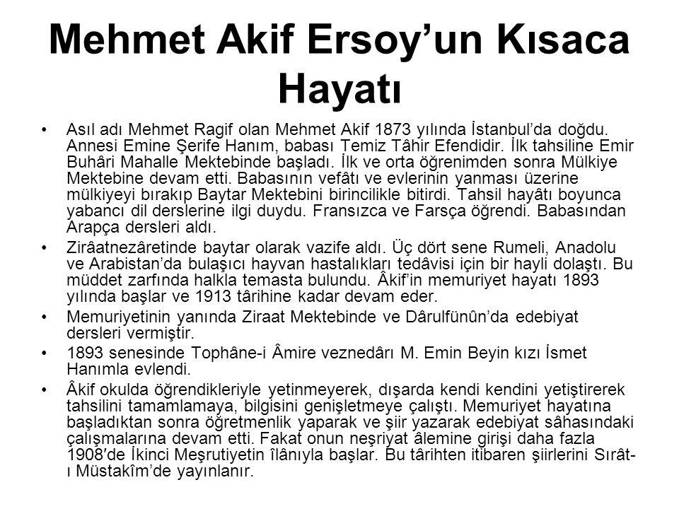 Mehmet Akif Ersoy'un Kısaca Hayatı Asıl adı Mehmet Ragif olan Mehmet Akif 1873 yılında İstanbul'da doğdu. Annesi Emine Şerife Hanım, babası Temiz Tâhi