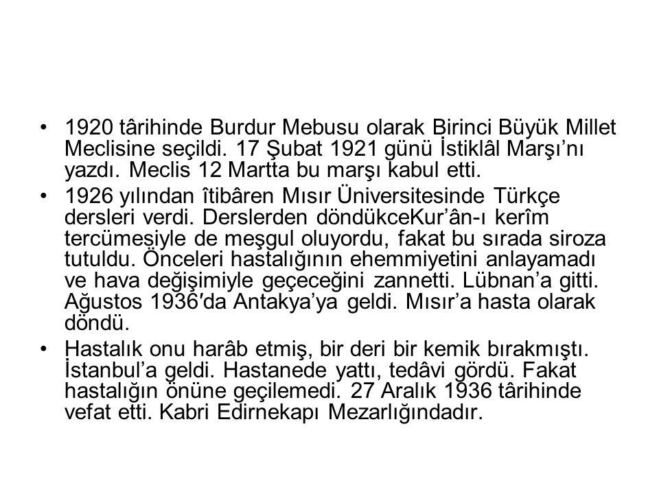1920 târihinde Burdur Mebusu olarak Birinci Büyük Millet Meclisine seçildi. 17 Şubat 1921 günü İstiklâl Marşı'nı yazdı. Meclis 12 Martta bu marşı kabu