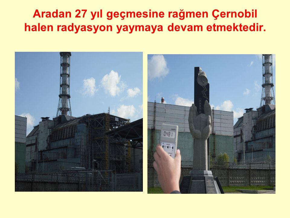 Aradan 27 yıl geçmesine rağmen Çernobil halen radyasyon yaymaya devam etmektedir.