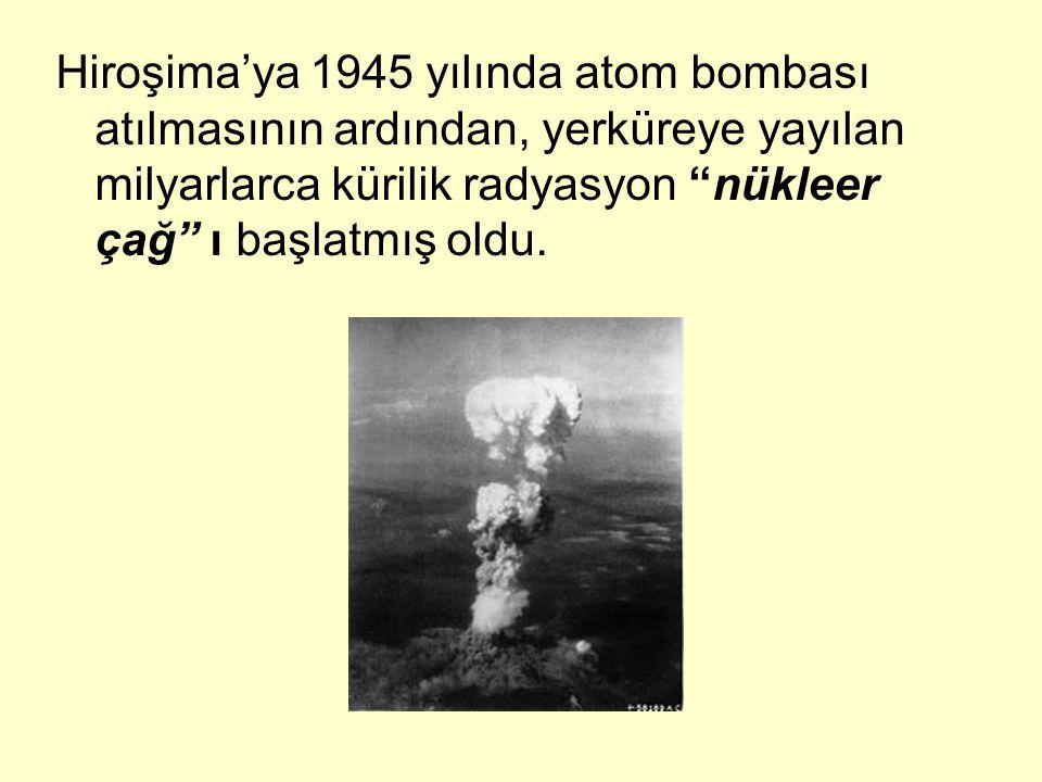 """Hiroşima'ya 1945 yılında atom bombası atılmasının ardından, yerküreye yayılan milyarlarca kürilik radyasyon """"nükleer çağ"""" ı başlatmış oldu."""