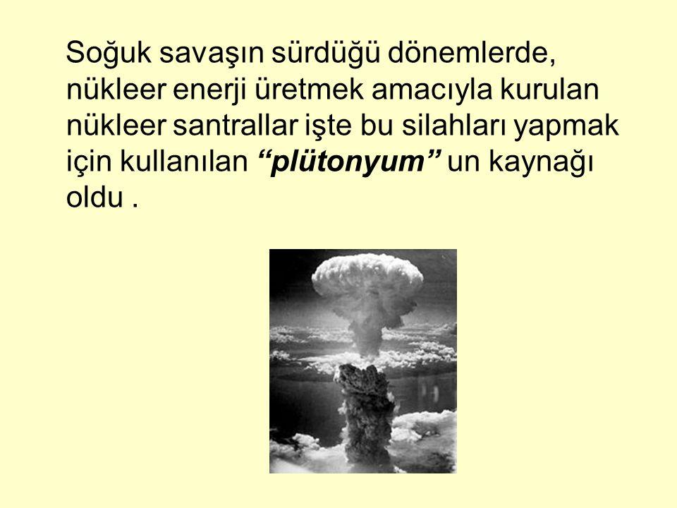 """Soğuk savaşın sürdüğü dönemlerde, nükleer enerji üretmek amacıyla kurulan nükleer santrallar işte bu silahları yapmak için kullanılan """"plütonyum"""" un k"""